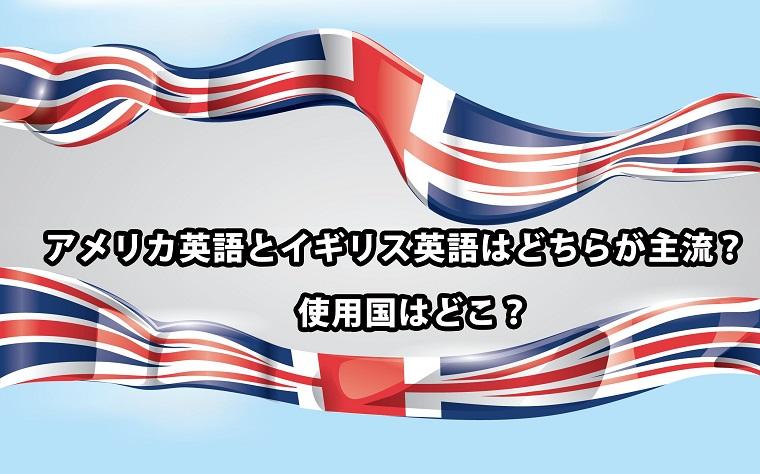 アメリカ英語とイギリス英語はどちらが主流?